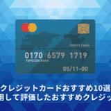 【2021年】クレジットカードおすすめ10選。実際に利用して評価したおすすめクレジットカード